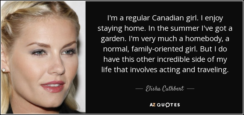 I'm a regular Canadian girl. I enjoy staying home. In the summer I've got a garden. I'm very much a homebody, a normal, family-oriented girl. But I do have this other incredible side of my life that involves acting and traveling. - Elisha Cuthbert