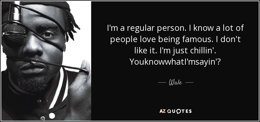I'm a regular person. I know a lot of people love being famous. I don't like it. I'm just chillin'. YouknowwhatI'msayin'? - Wale