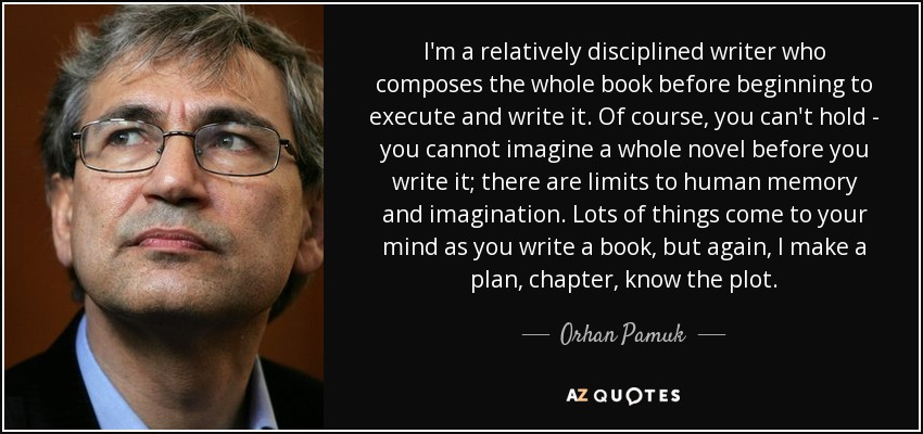 I'm a relatively disciplined writer who composes the whole book before beginning to execute and write it. Of course, you can't hold - you cannot imagine a whole novel before you write it; there are limits to human memory and imagination. Lots of things come to your mind as you write a book, but again, I make a plan, chapter, know the plot. - Orhan Pamuk