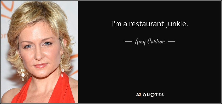 I'm a restaurant junkie. - Amy Carlson
