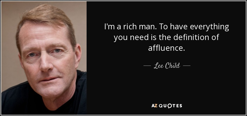 I'm a rich man. To have everything you need is the definition of affluence. - Lee Child