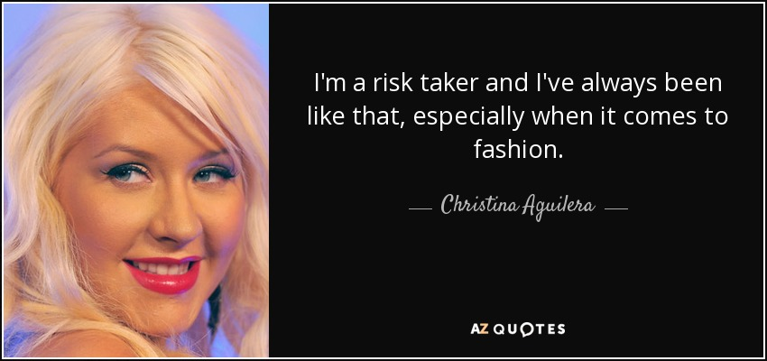 I'm a risk taker and I've always been like that, especially when it comes to fashion. - Christina Aguilera
