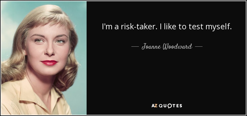 I'm a risk-taker. I like to test myself. - Joanne Woodward