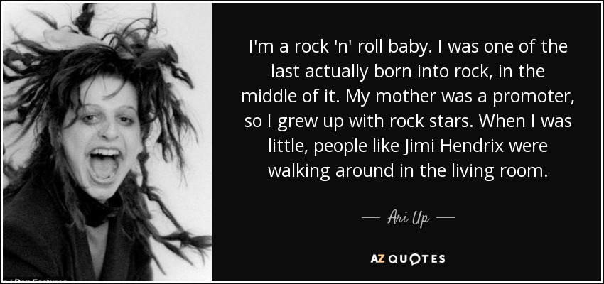 I'm a rock 'n' roll baby. I was one of the last actually born into rock, in the middle of it. My mother was a promoter, so I grew up with rock stars. When I was little, people like Jimi Hendrix were walking around in the living room. - Ari Up
