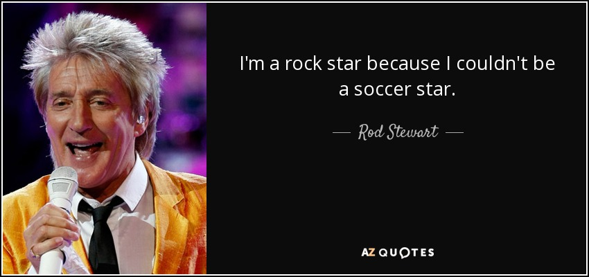 I'm a rock star because I couldn't be a soccer star. - Rod Stewart