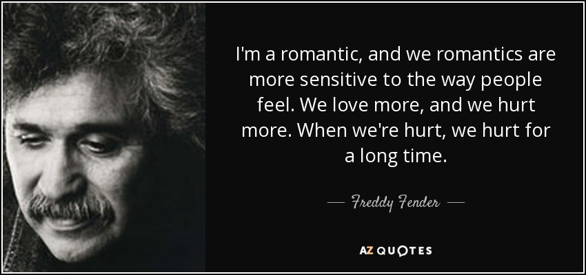 I'm a romantic, and we romantics are more sensitive to the way people feel. We love more, and we hurt more. When we're hurt, we hurt for a long time. - Freddy Fender