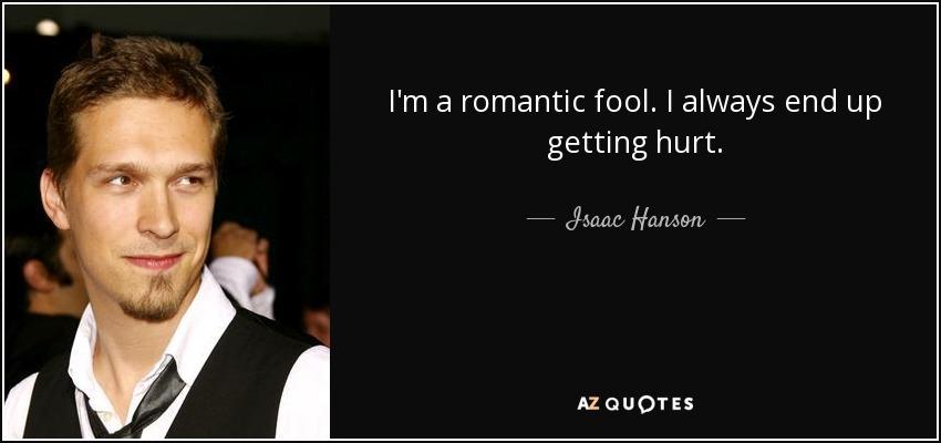 I'm a romantic fool. I always end up getting hurt. - Isaac Hanson