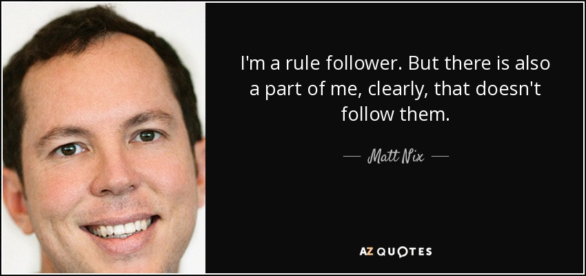 I'm a rule follower. But there is also a part of me, clearly, that doesn't follow them. - Matt Nix