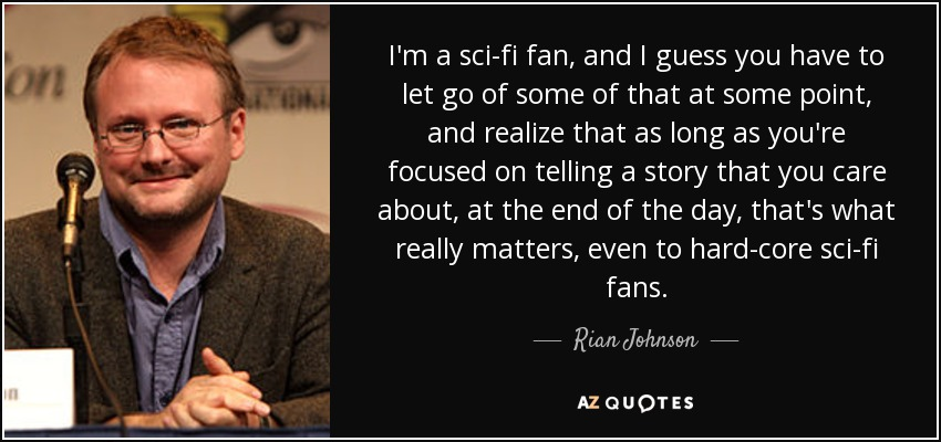 I'm a sci-fi fan, and I guess you have to let go of some of that at some point, and realize that as long as you're focused on telling a story that you care about, at the end of the day, that's what really matters, even to hard-core sci-fi fans. - Rian Johnson