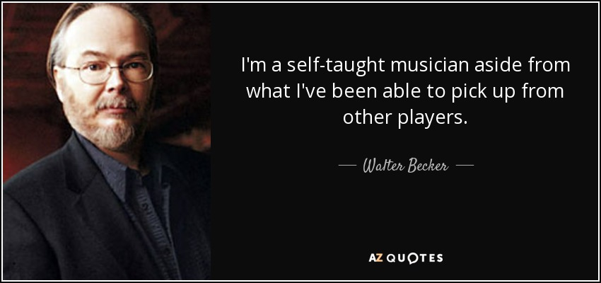 I'm a self-taught musician aside from what I've been able to pick up from other players. - Walter Becker