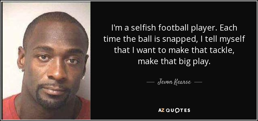 I'm a selfish football player. Each time the ball is snapped, I tell myself that I want to make that tackle, make that big play. - Jevon Kearse