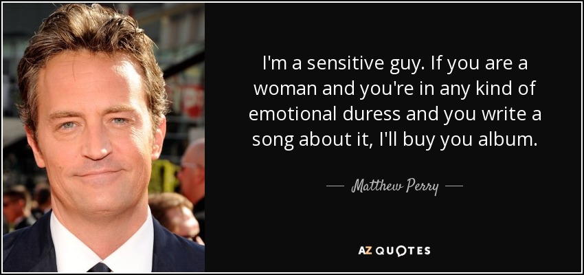 I'm a sensitive guy. If you are a woman and you're in any kind of emotional duress and you write a song about it, I'll buy you album. - Matthew Perry
