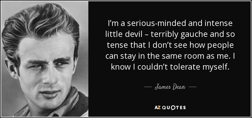 I'm a serious-minded and intense little devil – terribly gauche and so tense that I don't see how people can stay in the same room as me. I know I couldn't tolerate myself. - James Dean