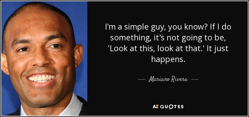 I'm a simple guy, you know? If I do something, it's not going to be, 'Look at this, look at that.' It just happens. - Mariano Rivera