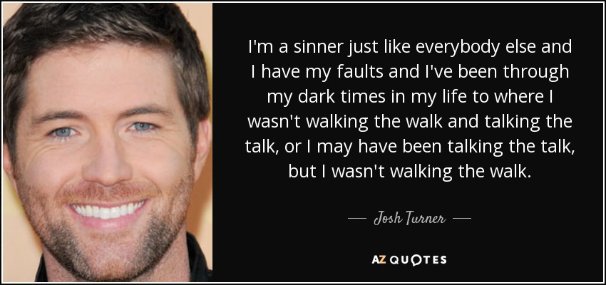 I'm a sinner just like everybody else and I have my faults and I've been through my dark times in my life to where I wasn't walking the walk and talking the talk, or I may have been talking the talk, but I wasn't walking the walk. - Josh Turner