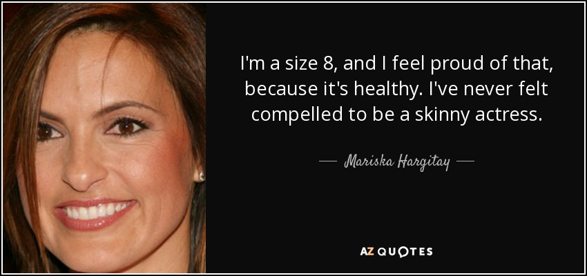 I'm a size 8, and I feel proud of that, because it's healthy. I've never felt compelled to be a skinny actress. - Mariska Hargitay