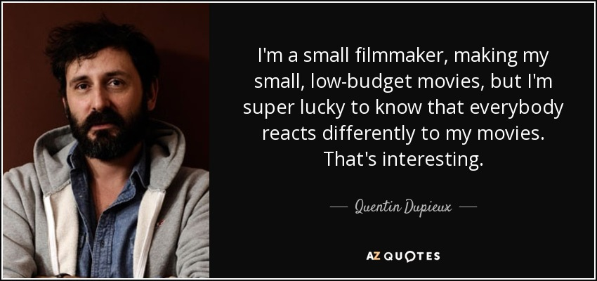 I'm a small filmmaker, making my small, low-budget movies, but I'm super lucky to know that everybody reacts differently to my movies. That's interesting. - Quentin Dupieux