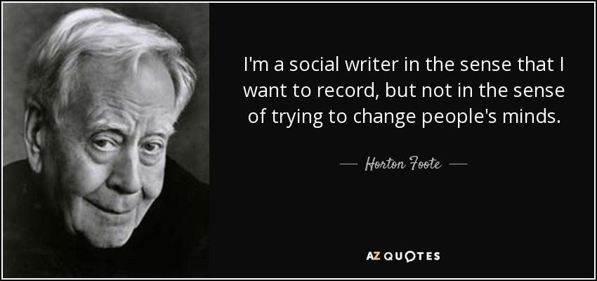 I'm a social writer in the sense that I want to record, but not in the sense of trying to change people's minds. - Horton Foote