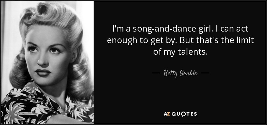 I'm a song-and-dance girl. I can act enough to get by. But that's the limit of my talents. - Betty Grable