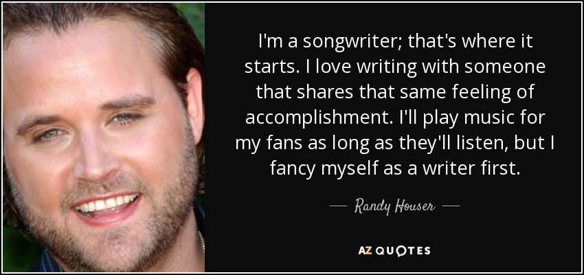 I'm a songwriter; that's where it starts. I love writing with someone that shares that same feeling of accomplishment. I'll play music for my fans as long as they'll listen, but I fancy myself as a writer first. - Randy Houser