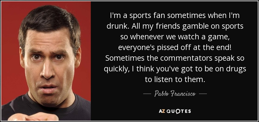 I'm a sports fan sometimes when I'm drunk. All my friends gamble on sports so whenever we watch a game, everyone's pissed off at the end! Sometimes the commentators speak so quickly, I think you've got to be on drugs to listen to them. - Pablo Francisco