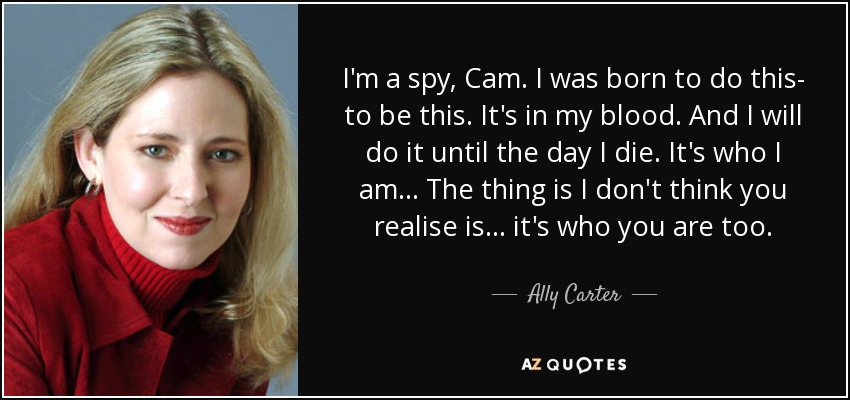 I'm a spy, Cam. I was born to do this- to be this. It's in my blood. And I will do it until the day I die. It's who I am... The thing is I don't think you realise is... it's who you are too. - Ally Carter