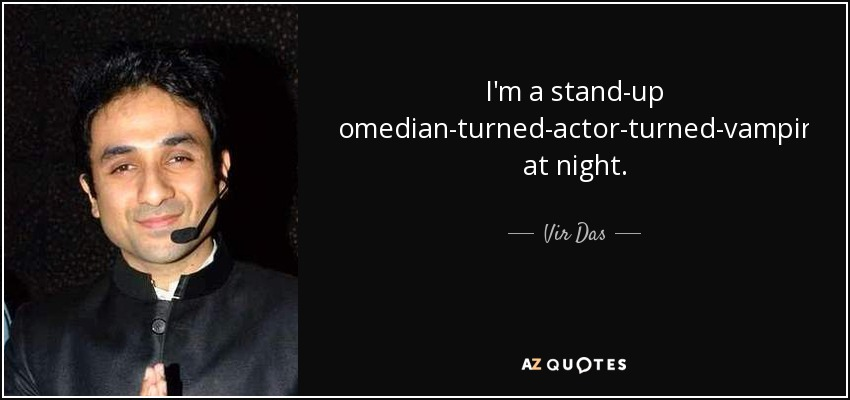 I'm a stand-up comedian-turned-actor-turned-vampire at night. - Vir Das