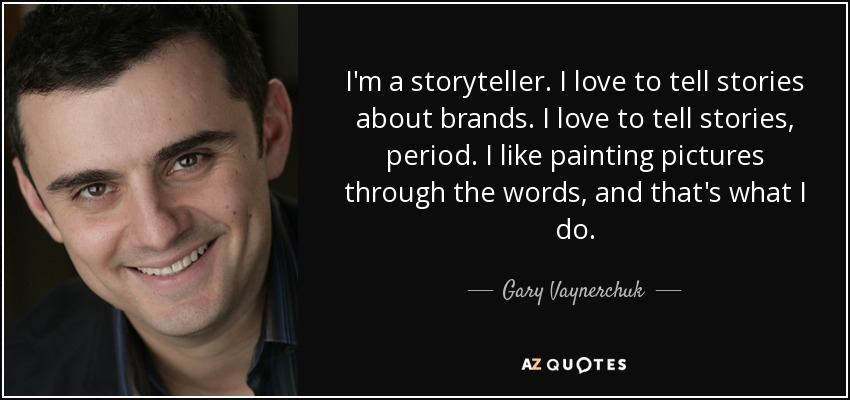 I'm a storyteller. I love to tell stories about brands. I love to tell stories, period. I like painting pictures through the words, and that's what I do. - Gary Vaynerchuk
