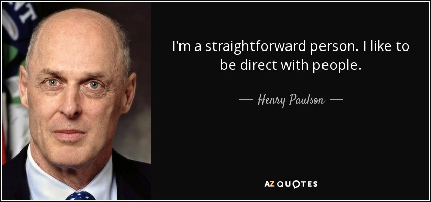 I'm a straightforward person. I like to be direct with people. - Henry Paulson