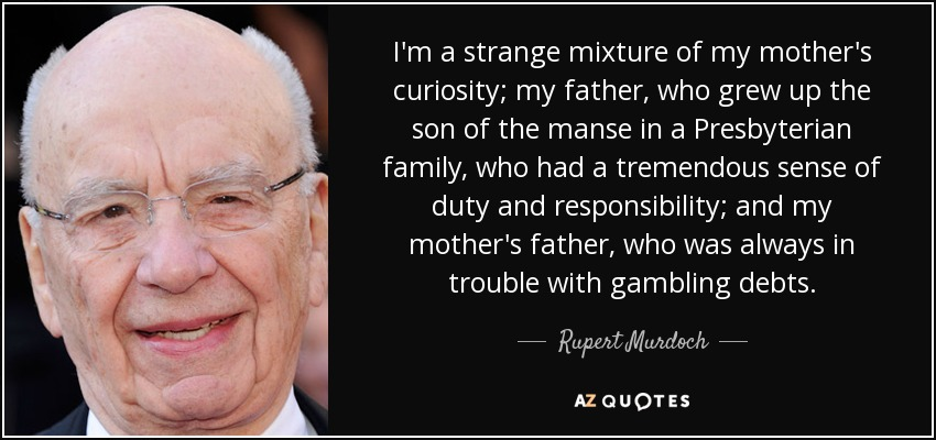 I'm a strange mixture of my mother's curiosity; my father, who grew up the son of the manse in a Presbyterian family, who had a tremendous sense of duty and responsibility; and my mother's father, who was always in trouble with gambling debts. - Rupert Murdoch