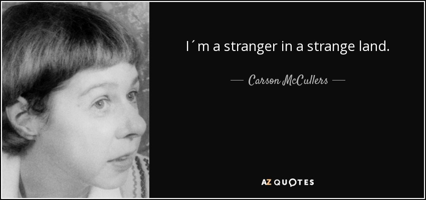 I´m a stranger in a strange land. - Carson McCullers