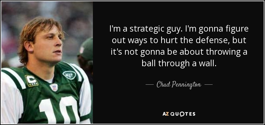 I'm a strategic guy. I'm gonna figure out ways to hurt the defense, but it's not gonna be about throwing a ball through a wall. - Chad Pennington