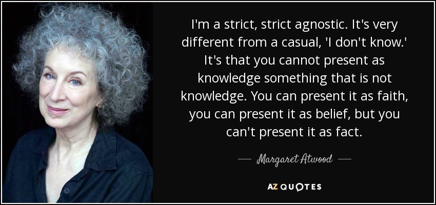 I'm a strict, strict agnostic. It's very different from a casual, 'I don't know.' It's that you cannot present as knowledge something that is not knowledge. You can present it as faith, you can present it as belief, but you can't present it as fact. - Margaret Atwood