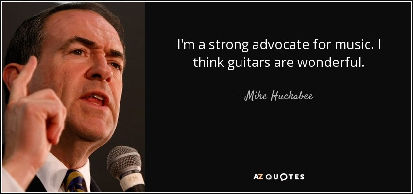 I'm a strong advocate for music. I think guitars are wonderful. - Mike Huckabee