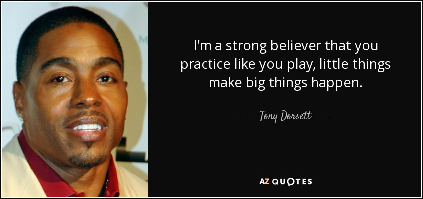 I'm a strong believer that you practice like you play, little things make big things happen. - Tony Dorsett