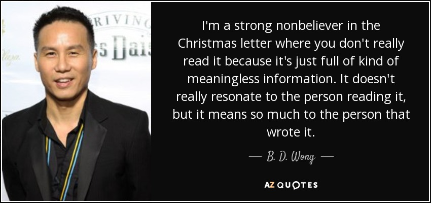 I'm a strong nonbeliever in the Christmas letter where you don't really read it because it's just full of kind of meaningless information. It doesn't really resonate to the person reading it, but it means so much to the person that wrote it. - B. D. Wong