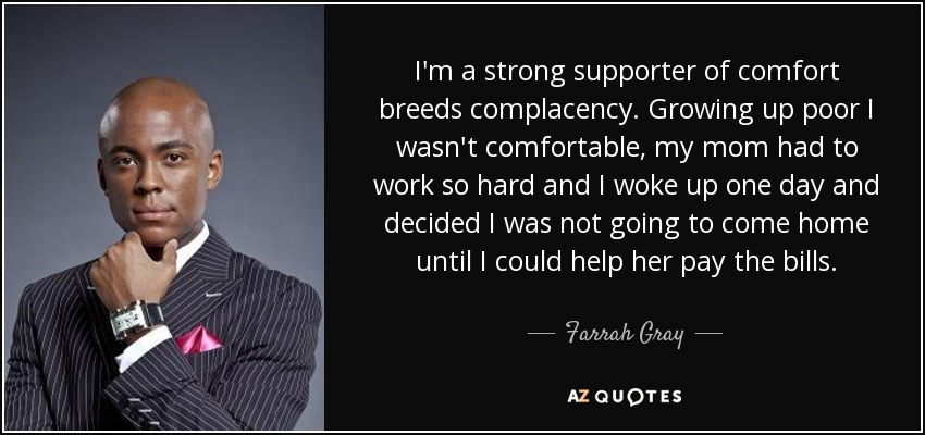 I'm a strong supporter of comfort breeds complacency. Growing up poor I wasn't comfortable, my mom had to work so hard and I woke up one day and decided I was not going to come home until I could help her pay the bills. - Farrah Gray
