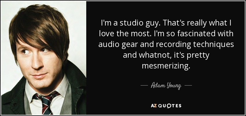 I'm a studio guy. That's really what I love the most. I'm so fascinated with audio gear and recording techniques and whatnot, it's pretty mesmerizing. - Adam Young