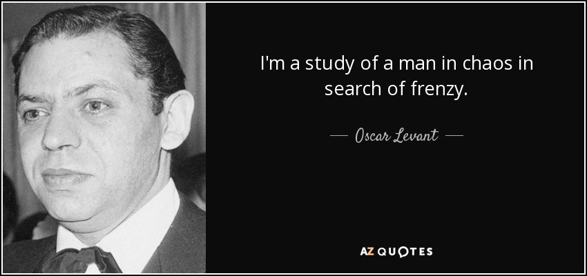 I'm a study of a man in chaos in search of frenzy. - Oscar Levant