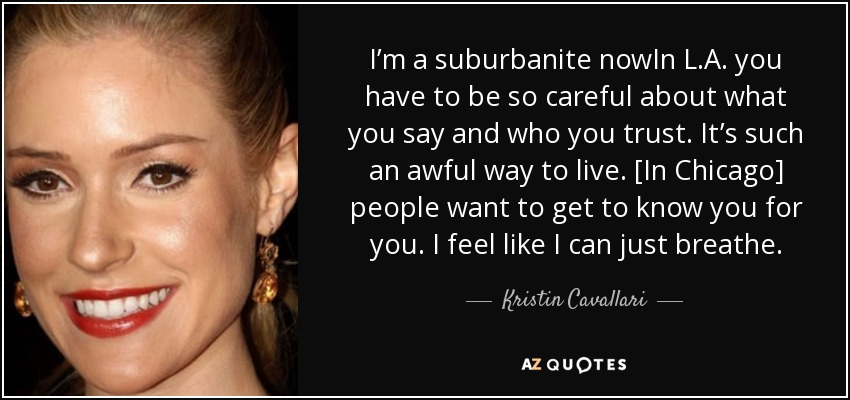 I'm a suburbanite nowIn L.A. you have to be so careful about what you say and who you trust. It's such an awful way to live. [In Chicago] people want to get to know you for you. I feel like I can just breathe. - Kristin Cavallari