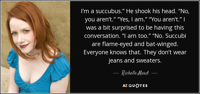 "I'm a succubus."" He shook his head. ""No, you aren't."" ""Yes, I am."" ""You aren't."" I was a bit surprised to be having this conversation. ""I am too."" ""No. Succubi are flame-eyed and bat-winged. Everyone knows that. They don't wear jeans and sweaters. - Richelle Mead"