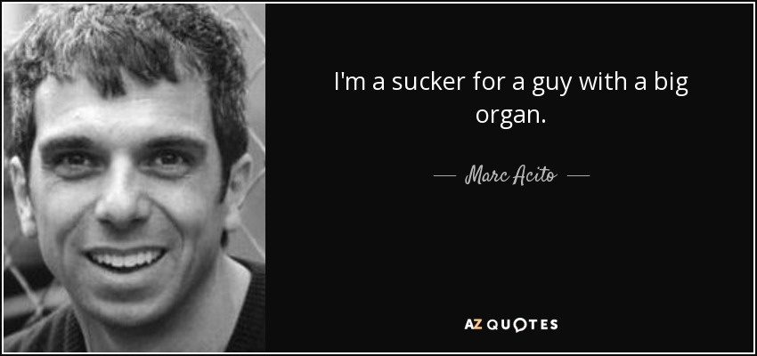 I'm a sucker for a guy with a big organ. - Marc Acito
