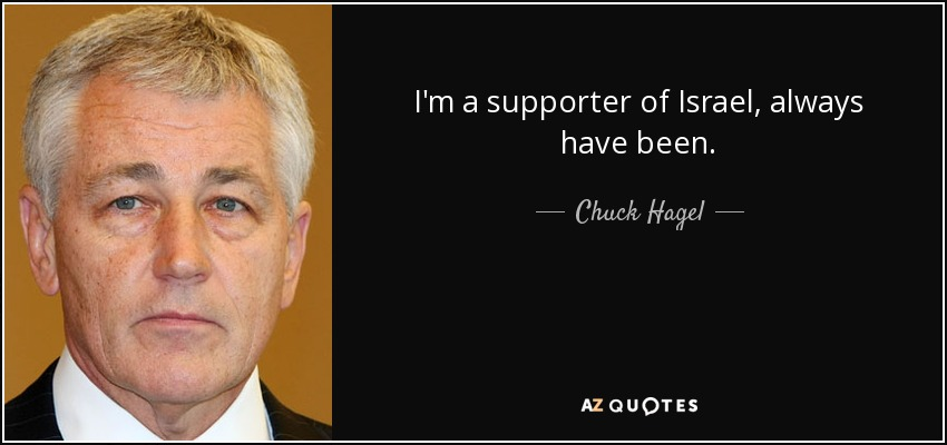 I'm a supporter of Israel, always have been. - Chuck Hagel