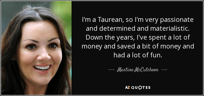 I'm a Taurean, so I'm very passionate and determined and materialistic. Down the years, I've spent a lot of money and saved a bit of money and had a lot of fun. - Martine McCutcheon