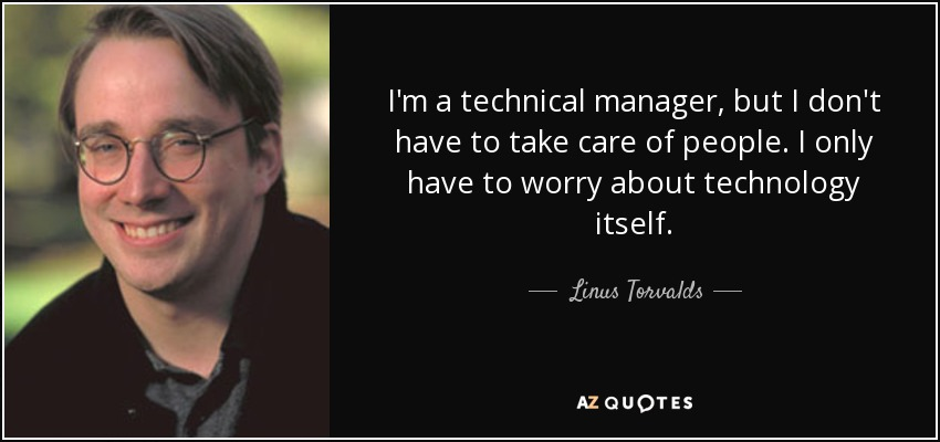 I'm a technical manager, but I don't have to take care of people. I only have to worry about technology itself. - Linus Torvalds