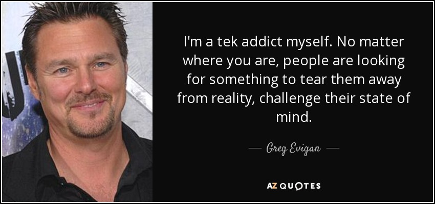 I'm a tek addict myself. No matter where you are, people are looking for something to tear them away from reality, challenge their state of mind. - Greg Evigan
