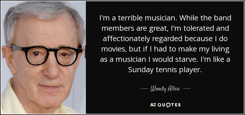 I'm a terrible musician. While the band members are great, I'm tolerated and affectionately regarded because I do movies, but if I had to make my living as a musician I would starve. I'm like a Sunday tennis player. - Woody Allen