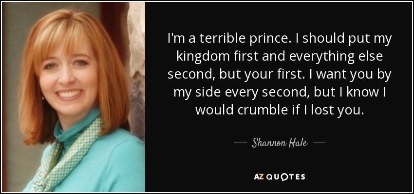I'm a terrible prince. I should put my kingdom first and everything else second, but your first. I want you by my side every second, but I know I would crumble if I lost you. - Shannon Hale