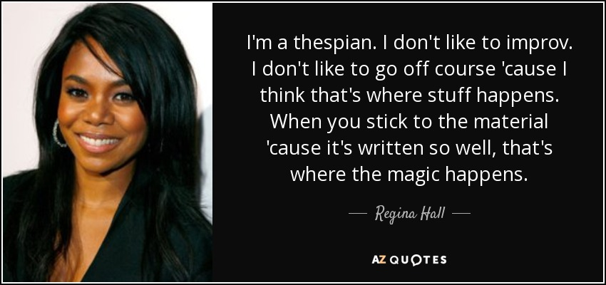 I'm a thespian. I don't like to improv. I don't like to go off course 'cause I think that's where stuff happens. When you stick to the material 'cause it's written so well, that's where the magic happens. - Regina Hall