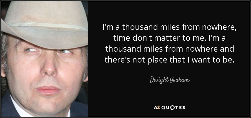 I'm a thousand miles from nowhere, time don't matter to me. I'm a thousand miles from nowhere and there's not place that I want to be. - Dwight Yoakam